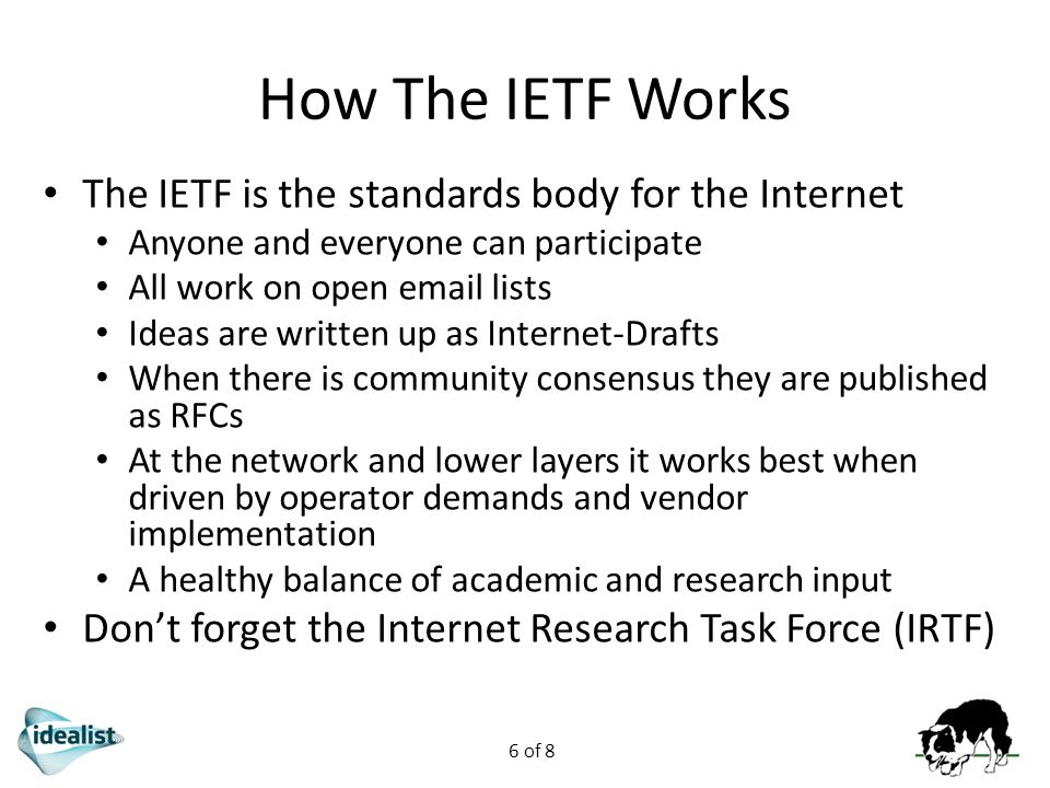 6 of 8 How The IETF Works The IETF is the standards body for the Internet Anyone and everyone can participate All work on open email lists Ideas are written up as Internet-Drafts When there is community consensus they are published as RFCs At the network and lower layers it works best when driven by operator demands and vendor implementation A healthy balance of academic and research input Don't forget the Internet Research Task Force (IRTF)