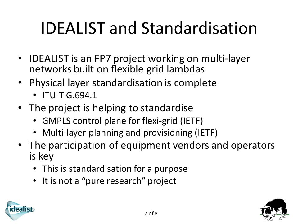 7 of 8 IDEALIST and Standardisation IDEALIST is an FP7 project working on multi-layer networks built on flexible grid lambdas Physical layer standardisation is complete ITU-T G.694.1 The project is helping to standardise GMPLS control plane for flexi-grid (IETF) Multi-layer planning and provisioning (IETF) The participation of equipment vendors and operators is key This is standardisation for a purpose It is not a pure research project