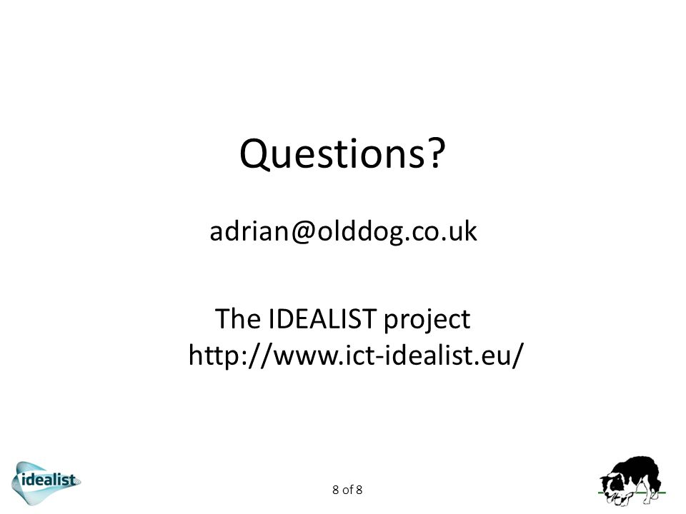 8 of 8 Questions? adrian@olddog.co.uk The IDEALIST project http://www.ict-idealist.eu/