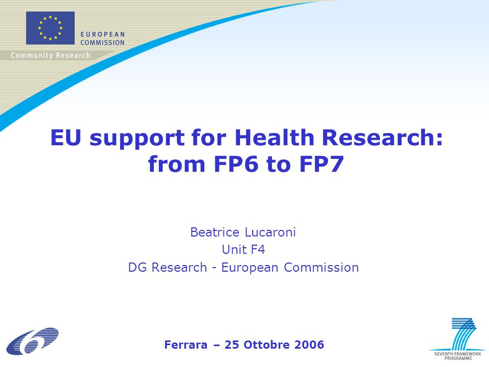 EU support for Health Research: from FP6 to FP7 Beatrice Lucaroni Unit F4 DG Research - European Commission Ferrara – 25 Ottobre 2006
