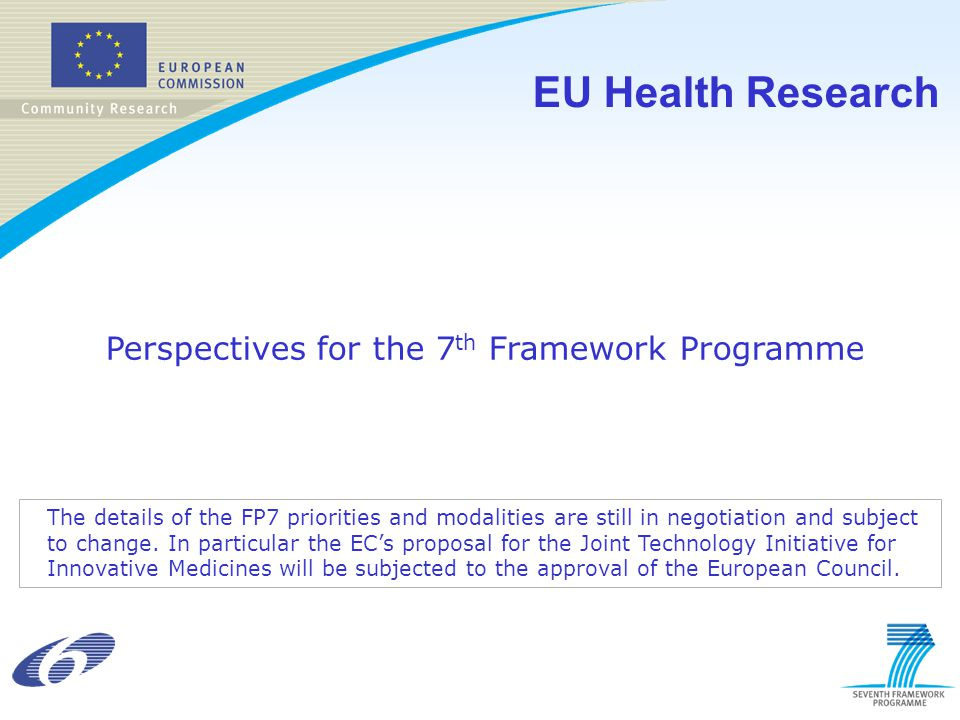 EU Health Research Perspectives for the 7 th Framework Programme The details of the FP7 priorities and modalities are still in negotiation and subject