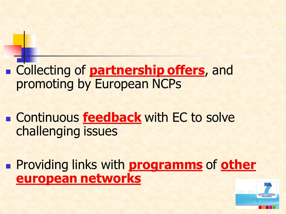 Collecting of partnership offers, and promoting by European NCPs Continuous feedback with EC to solve challenging issues Providing links with programms of other european networks