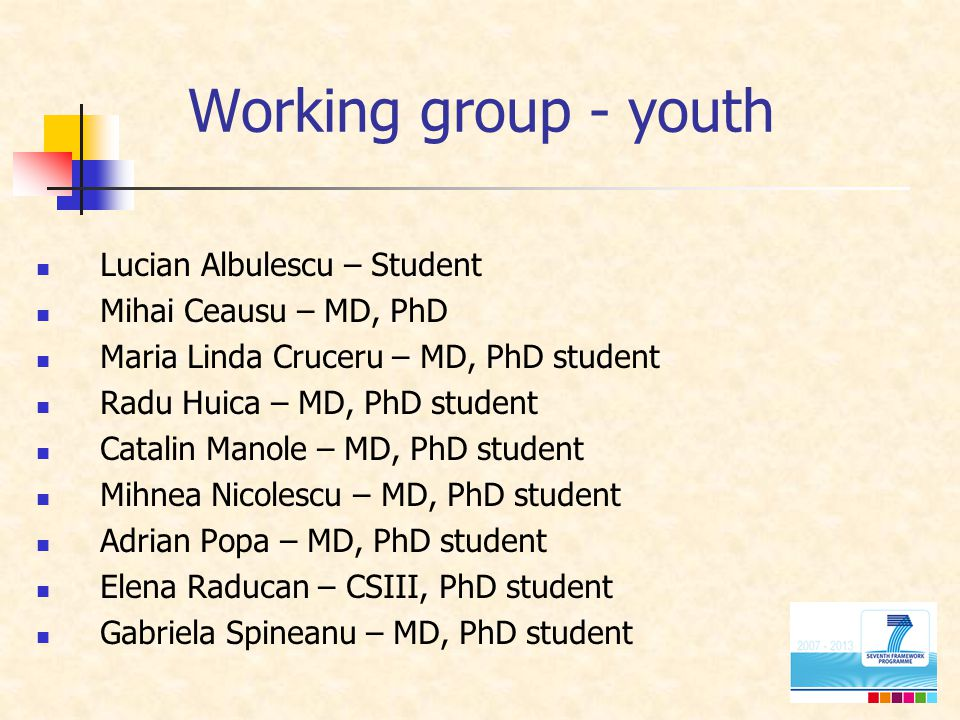 Working group - youth Lucian Albulescu – Student Mihai Ceausu – MD, PhD Maria Linda Cruceru – MD, PhD student Radu Huica – MD, PhD student Catalin Manole – MD, PhD student Mihnea Nicolescu – MD, PhD student Adrian Popa – MD, PhD student Elena Raducan – CSIII, PhD student Gabriela Spineanu – MD, PhD student