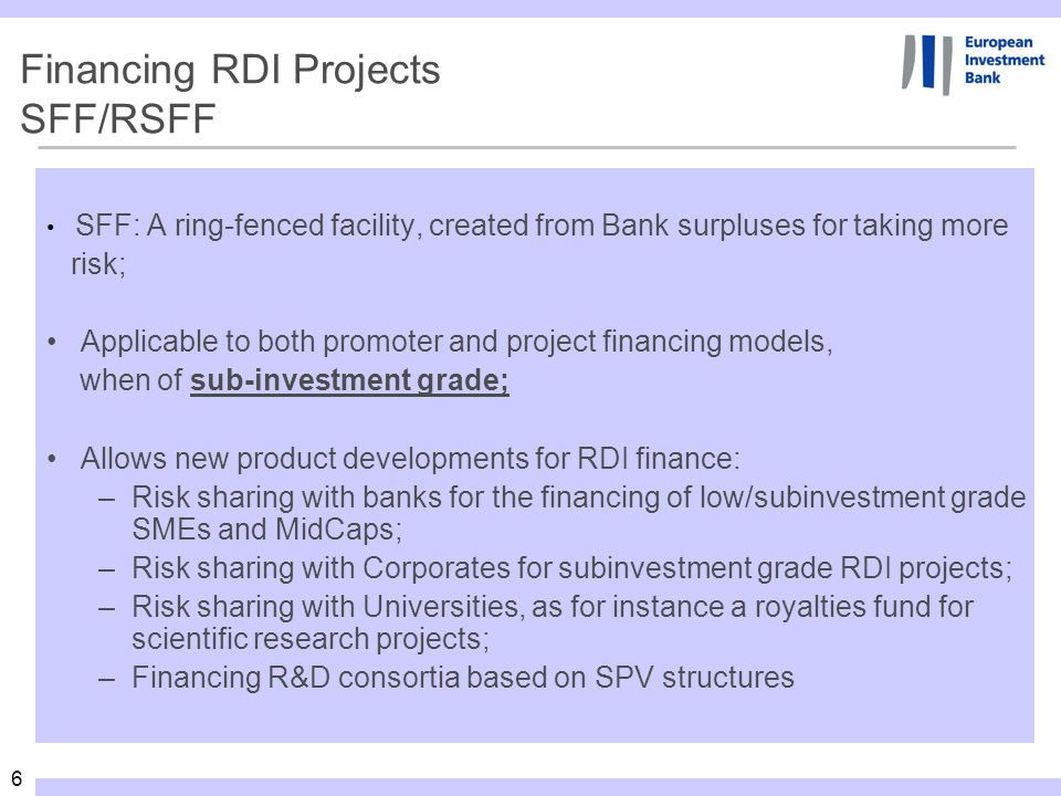 6 Financing RDI Projects SFF/RSFF SFF: A ring-fenced facility, created from Bank surpluses for taking more risk; Applicable to both promoter and proje