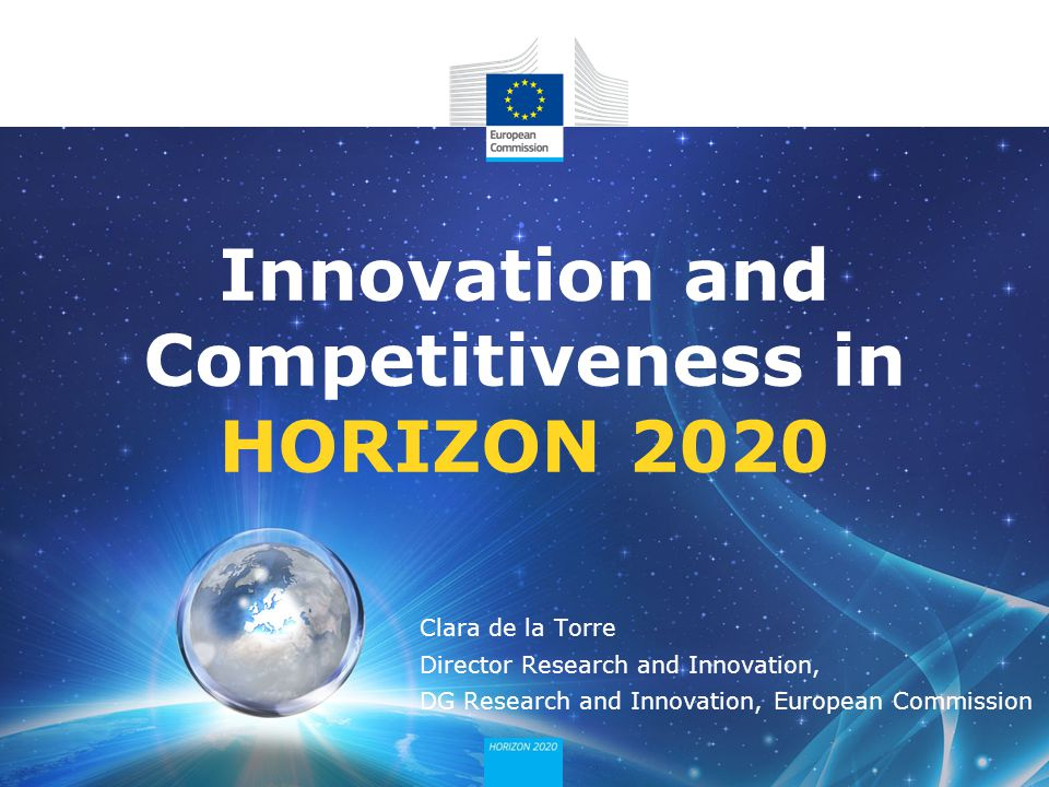 Innovation and Competitiveness in HORIZON 2020 Clara de la Torre Director Research and Innovation, DG Research and Innovation, European Commission