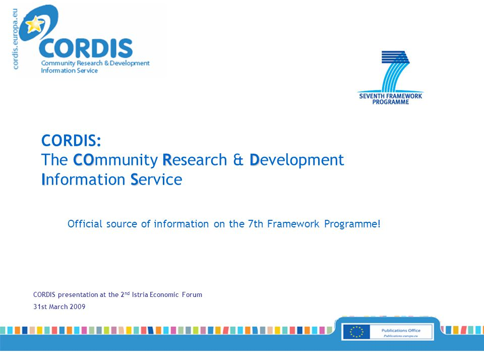 CORDIS presentation at the 2 nd Istria Economic Forum 31st March 2009 Official source of information on the 7th Framework Programme.