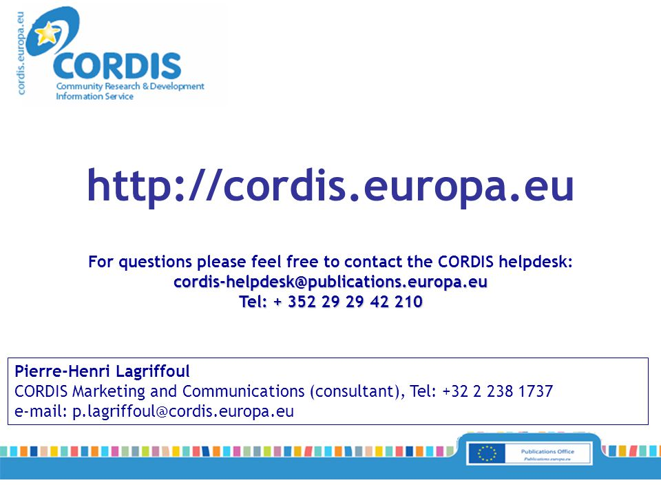 Pierre-Henri Lagriffoul CORDIS Marketing and Communications (consultant), Tel: +32 2 238 1737 e-mail: p.lagriffoul@cordis.europa.eu http://cordis.europa.eu For questions please feel free to contact the CORDIS helpdesk:cordis-helpdesk@publications.europa.eu Tel: + 352 29 29 42 210