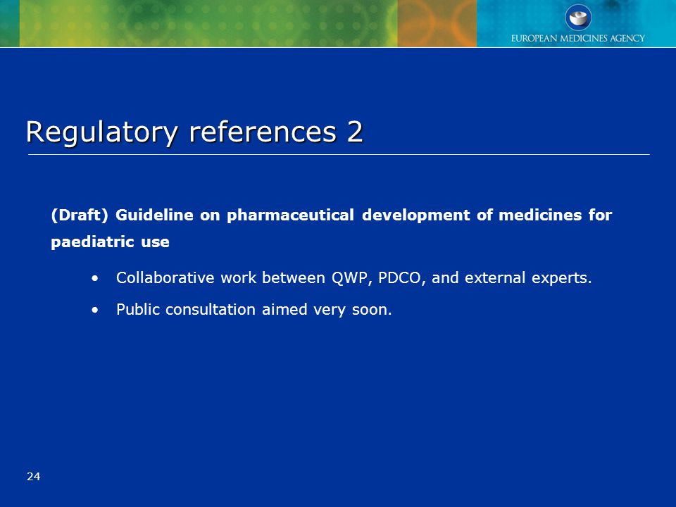 24 Regulatory references 2 Regulatory references 2 (Draft) Guideline on pharmaceutical development of medicines for paediatric use Collaborative work