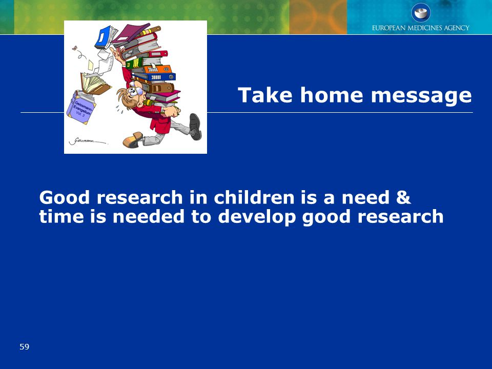 59 Take home message Good research in children is a need & time is needed to develop good research