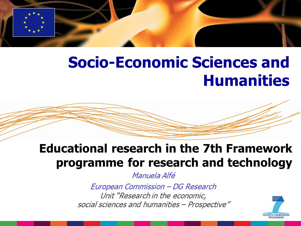 Educational research in the 7th Framework programme for research and technology Manuela Alfé European Commission – DG Research Unit Research in the economic, social sciences and humanities – Prospective Socio-Economic Sciences and Humanities