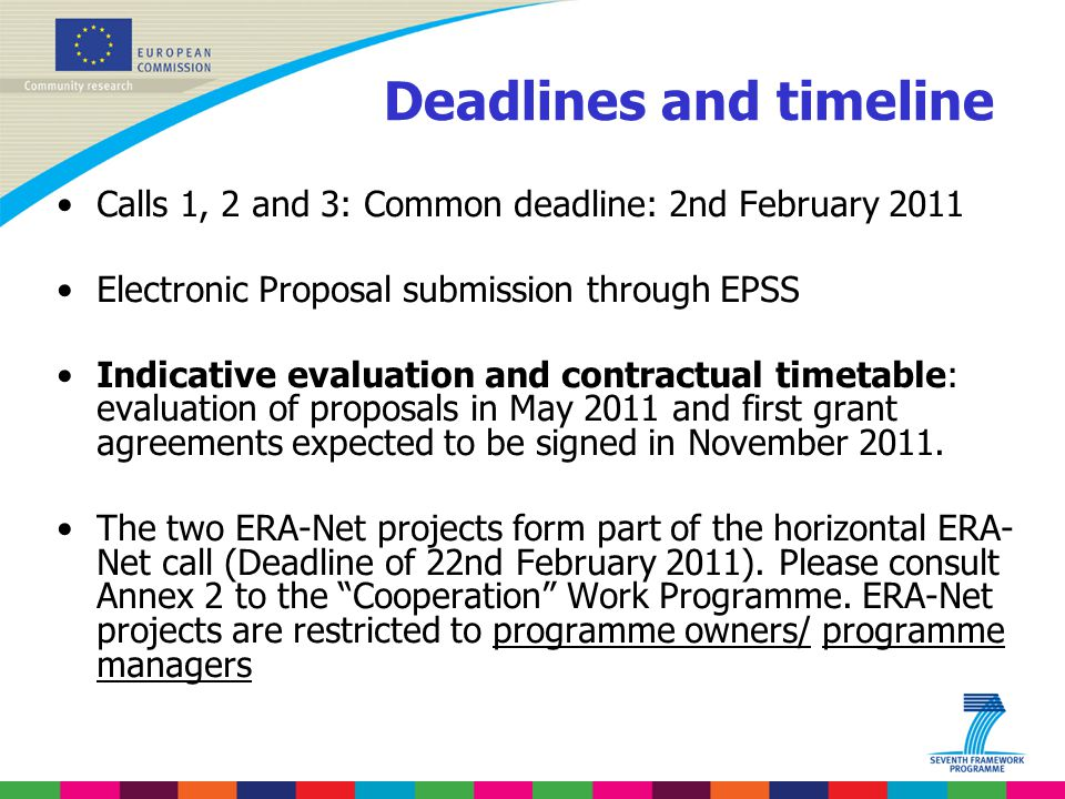Deadlines and timeline Calls 1, 2 and 3: Common deadline: 2nd February 2011 Electronic Proposal submission through EPSS Indicative evaluation and contractual timetable: evaluation of proposals in May 2011 and first grant agreements expected to be signed in November 2011.