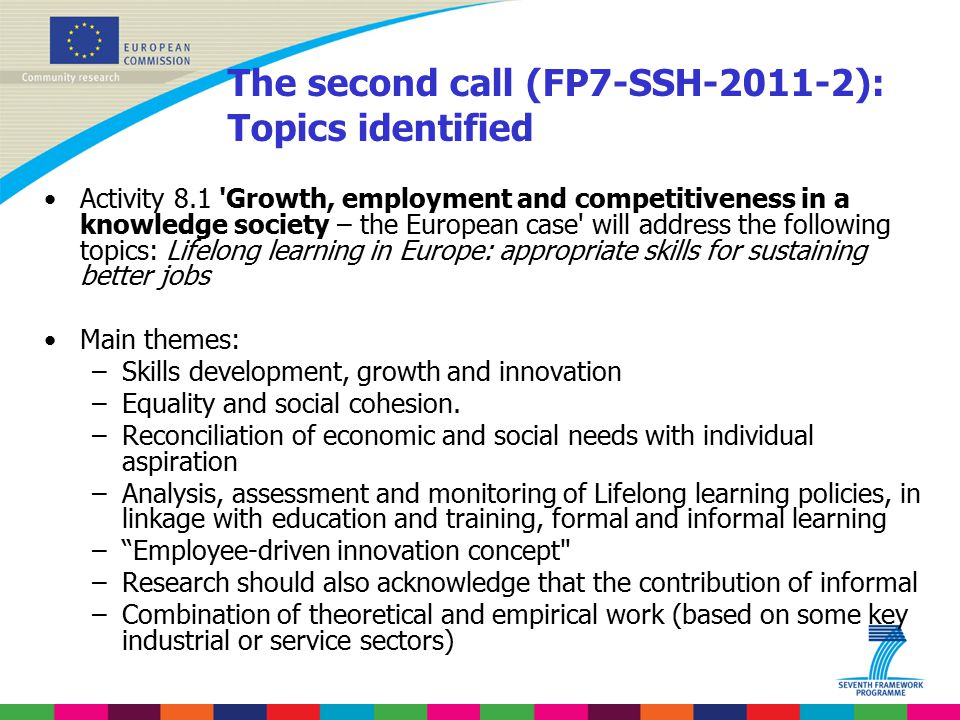 The second call (FP7-SSH-2011-2): Topics identified Activity 8.1 Growth, employment and competitiveness in a knowledge society – the European case will address the following topics: Lifelong learning in Europe: appropriate skills for sustaining better jobs Main themes: –Skills development, growth and innovation –Equality and social cohesion.