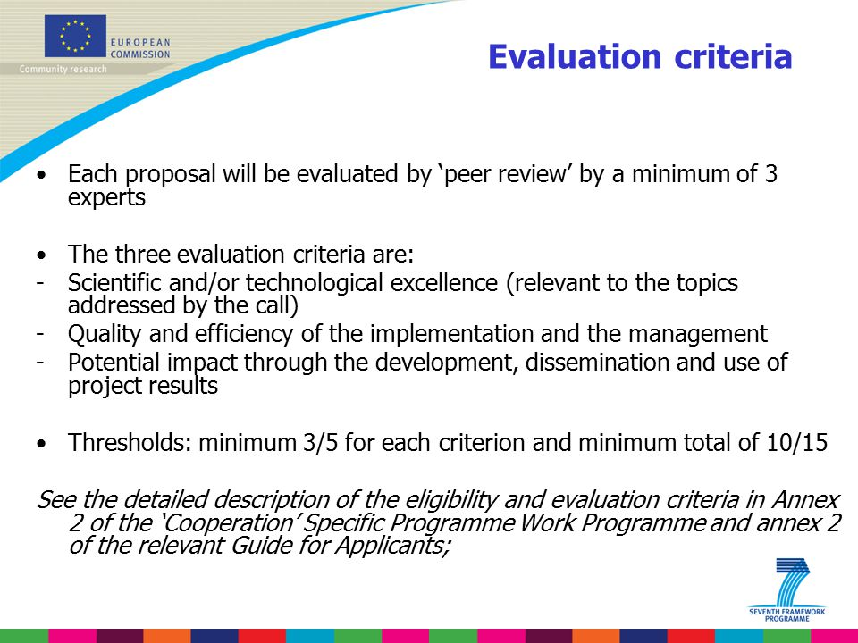 Evaluation criteria Each proposal will be evaluated by 'peer review' by a minimum of 3 experts The three evaluation criteria are: -Scientific and/or technological excellence (relevant to the topics addressed by the call) -Quality and efficiency of the implementation and the management -Potential impact through the development, dissemination and use of project results Thresholds: minimum 3/5 for each criterion and minimum total of 10/15 See the detailed description of the eligibility and evaluation criteria in Annex 2 of the 'Cooperation' Specific Programme Work Programme and annex 2 of the relevant Guide for Applicants;