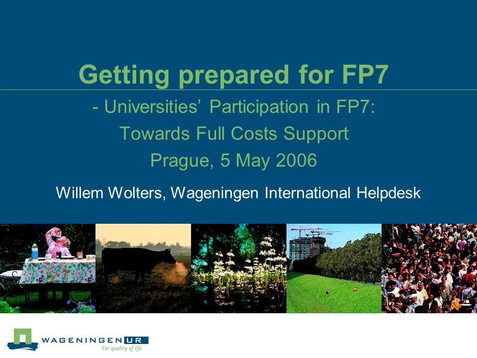 Getting prepared for FP7 - Universities' Participation in FP7: Towards Full Costs Support Prague, 5 May 2006 Willem Wolters, Wageningen International Helpdesk