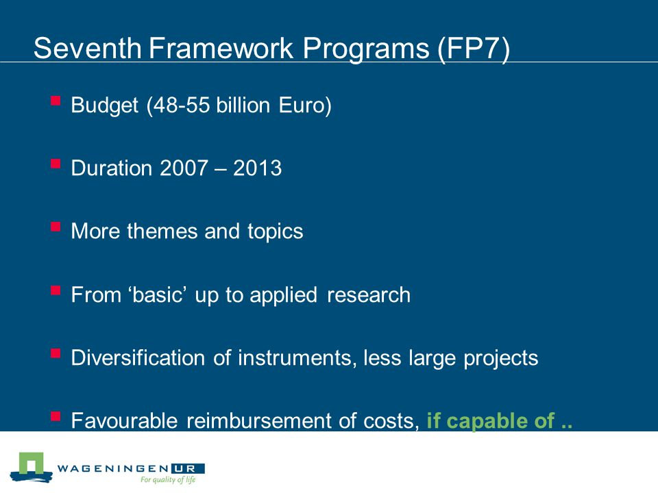 Seventh Framework Programs (FP7)  Budget (48-55 billion Euro)  Duration 2007 – 2013  More themes and topics  From 'basic' up to applied research  Diversification of instruments, less large projects  Favourable reimbursement of costs, if capable of..