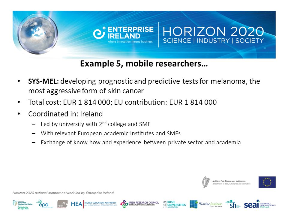 Example 5, mobile researchers… SYS-MEL: developing prognostic and predictive tests for melanoma, the most aggressive form of skin cancer Total cost: EUR ; EU contribution: EUR Coordinated in: Ireland – Led by university with 2 nd college and SME – With relevant European academic institutes and SMEs – Exchange of know-how and experience between private sector and academia