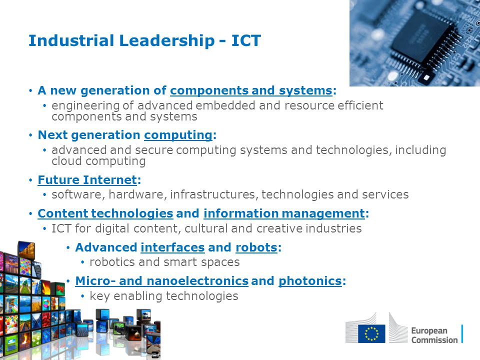 Industrial Leadership - ICT A new generation of components and systems: engineering of advanced embedded and resource efficient components and systems Next generation computing: advanced and secure computing systems and technologies, including cloud computing Future Internet: software, hardware, infrastructures, technologies and services Content technologies and information management: ICT for digital content, cultural and creative industries Advanced interfaces and robots: robotics and smart spaces Micro- and nanoelectronics and photonics: key enabling technologies