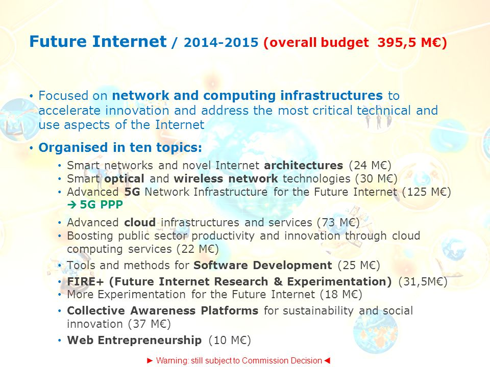 Future Internet / 2014-2015 (overall budget 395,5 M€) Focused on network and computing infrastructures to accelerate innovation and address the most critical technical and use aspects of the Internet Organised in ten topics: Smart networks and novel Internet architectures (24 M€) Smart optical and wireless network technologies (30 M€) Advanced 5G Network Infrastructure for the Future Internet (125 M€)  5G PPP Advanced cloud infrastructures and services (73 M€) Boosting public sector productivity and innovation through cloud computing services (22 M€) Tools and methods for Software Development (25 M€) FIRE+ (Future Internet Research & Experimentation) (31,5M€) More Experimentation for the Future Internet (18 M€) Collective Awareness Platforms for sustainability and social innovation (37 M€) Web Entrepreneurship (10 M€) ► Warning: still subject to Commission Decision 