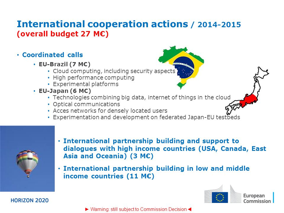 International cooperation actions / 2014-2015 (overall budget 27 M€) Coordinated calls EU-Brazil (7 M€) Cloud computing, including security aspects High performance computing Experimental platforms EU-Japan (6 M€) Technologies combining big data, internet of things in the cloud Optical communications Acces networks for densely located users Experimentation and development on federated Japan-EU testbeds ► Warning: still subject to Commission Decision  International partnership building and support to dialogues with high income countries (USA, Canada, East Asia and Oceania) (3 M€) International partnership building in low and middle income countries (11 M€)