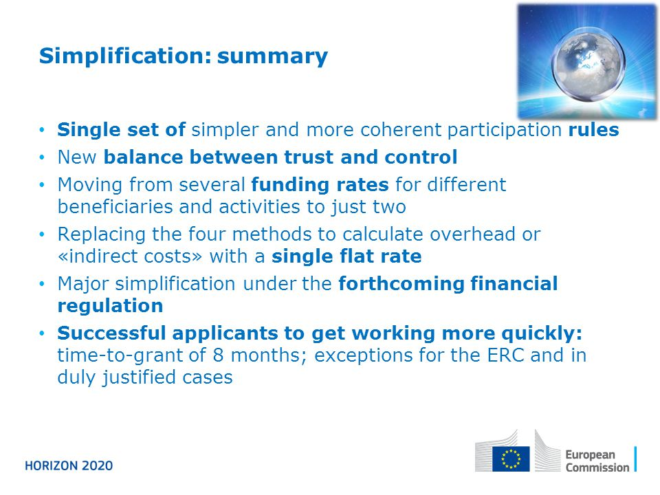 Simplification: summary Single set of simpler and more coherent participation rules New balance between trust and control Moving from several funding rates for different beneficiaries and activities to just two Replacing the four methods to calculate overhead or «indirect costs» with a single flat rate Major simplification under the forthcoming financial regulation Successful applicants to get working more quickly: time-to-grant of 8 months; exceptions for the ERC and in duly justified cases