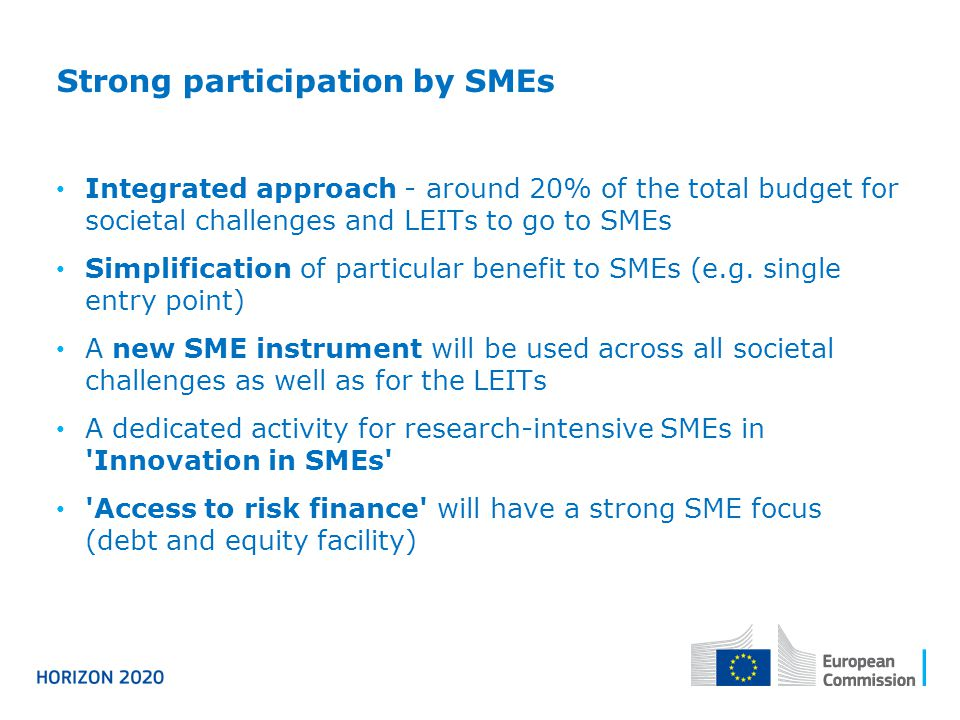 Strong participation by SMEs Integrated approach - around 20% of the total budget for societal challenges and LEITs to go to SMEs Simplification of particular benefit to SMEs (e.g.