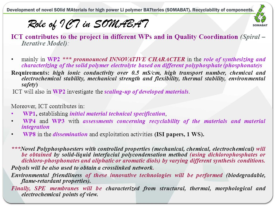 ICT contributes to the project in different WPs and in Quality Coordination (Spiral – Iterative Model): mainly in WP2 *** pronnounced INNOVATIVE CHARACTER in the role of synthesizing and characterizing of the solid polymer electrolyte based on different polyphosphate (phosphonate)s Requirements: high ionic conductivity over 0.5 mS/cm, high transport number, chemical and electrochemical stability, mechanical strength and flexibility, thermal stability, environmental safety) ICT will also in WP2 investigate the scaling-up of developed materials.