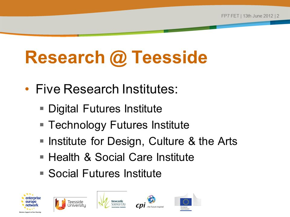 Research @ Teesside Five Research Institutes:  Digital Futures Institute  Technology Futures Institute  Institute for Design, Culture & the Arts  Health & Social Care Institute  Social Futures Institute FP7 FET | 13th June 2012 | 2