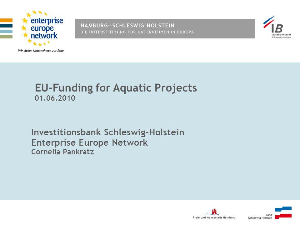Investitionsbank Schleswig-Holstein Enterprise Europe Network Cornelia Pankratz EU-Funding for Aquatic Projects 01.06.2010
