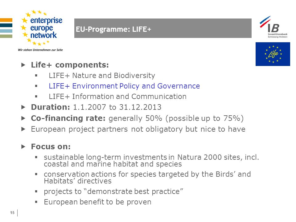 15 EU-Programme: LIFE+  Life+ components:  LIFE+ Nature and Biodiversity  LIFE+ Environment Policy and Governance  LIFE+ Information and Communica