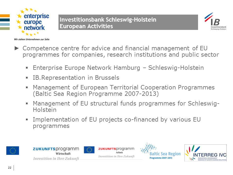 22 Investitionsbank Schleswig-Holstein European Activities ► Competence centre for advice and financial management of EU programmes for companies, res