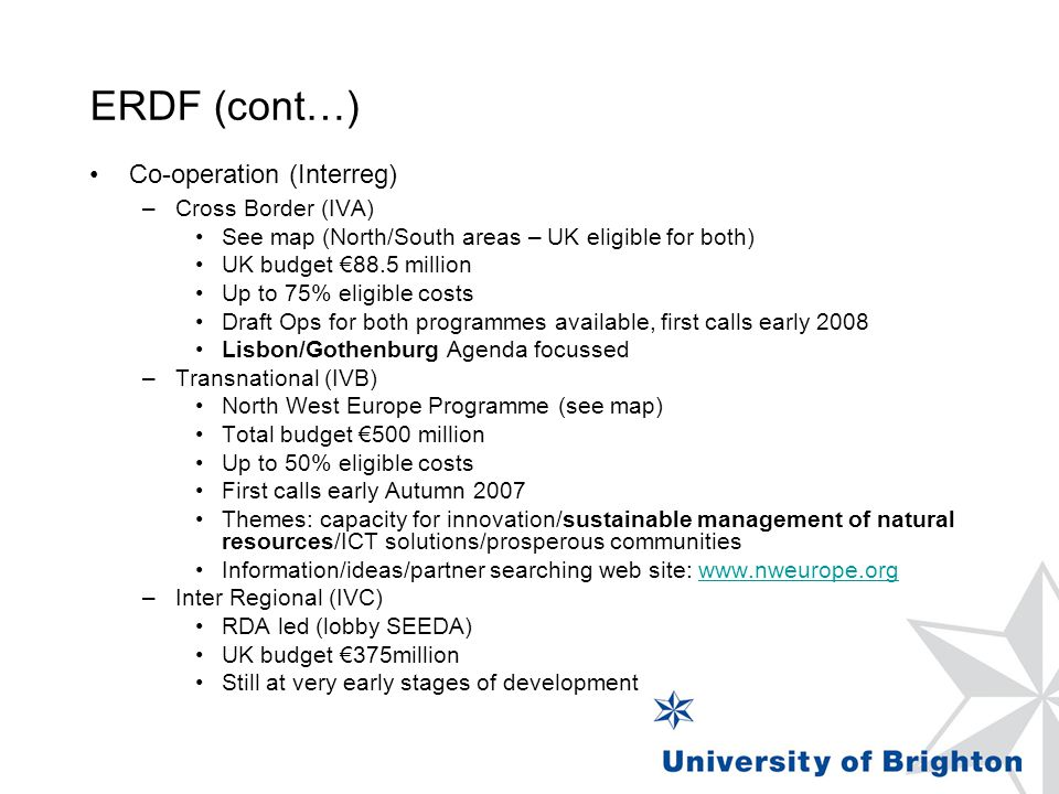 ERDF (cont…) Co-operation (Interreg) –Cross Border (IVA) See map (North/South areas – UK eligible for both) UK budget €88.5 million Up to 75% eligible costs Draft Ops for both programmes available, first calls early 2008 Lisbon/Gothenburg Agenda focussed –Transnational (IVB) North West Europe Programme (see map) Total budget €500 million Up to 50% eligible costs First calls early Autumn 2007 Themes: capacity for innovation/sustainable management of natural resources/ICT solutions/prosperous communities Information/ideas/partner searching web site:   –Inter Regional (IVC) RDA led (lobby SEEDA) UK budget €375million Still at very early stages of development