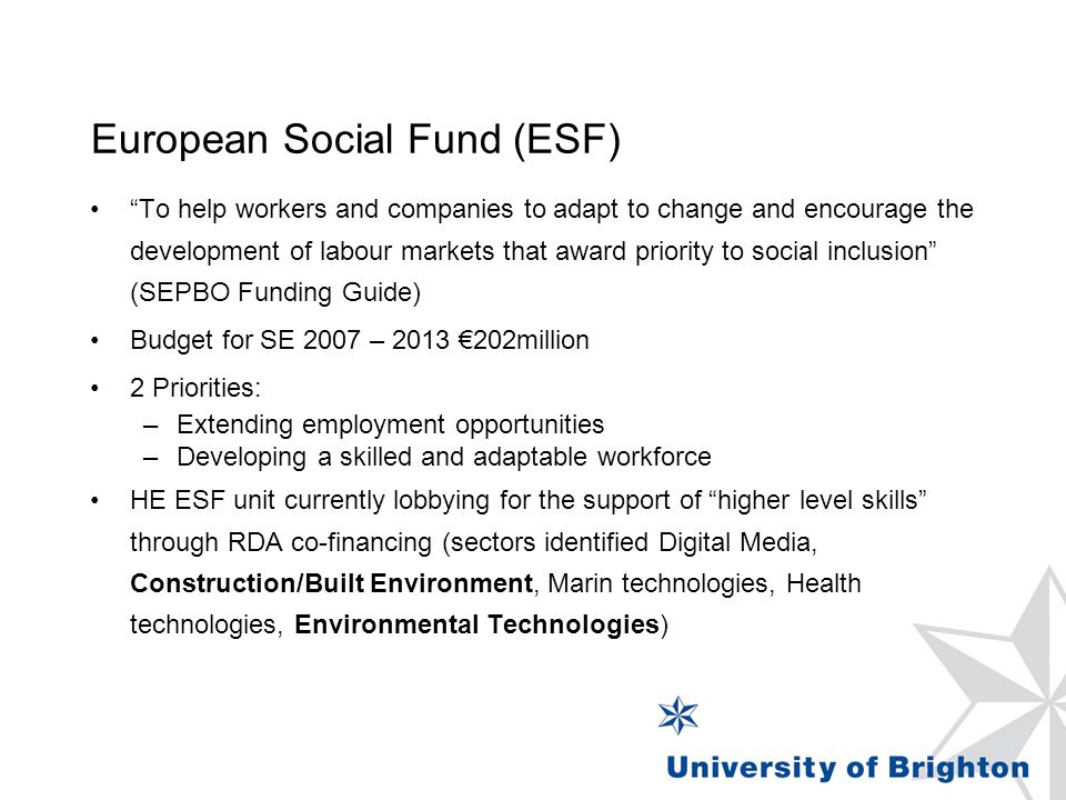 European Social Fund (ESF) To help workers and companies to adapt to change and encourage the development of labour markets that award priority to social inclusion (SEPBO Funding Guide) Budget for SE 2007 – 2013 €202million 2 Priorities: –Extending employment opportunities –Developing a skilled and adaptable workforce HE ESF unit currently lobbying for the support of higher level skills through RDA co-financing (sectors identified Digital Media, Construction/Built Environment, Marin technologies, Health technologies, Environmental Technologies)