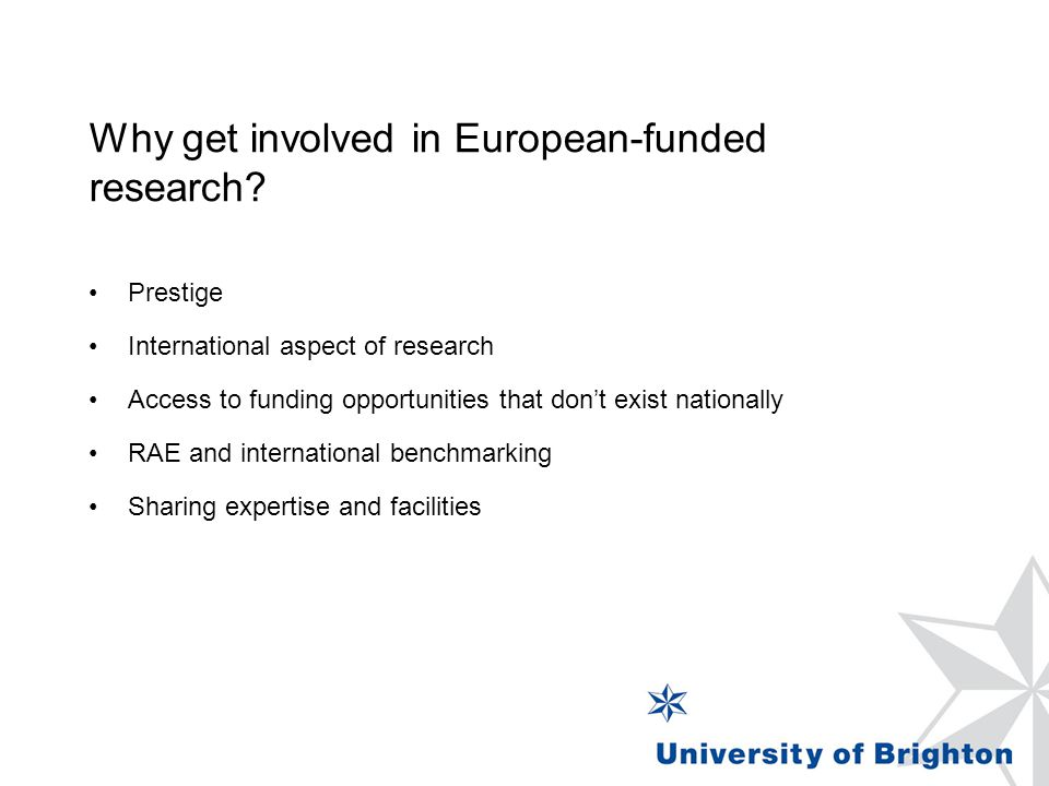 Why get involved in European-funded research? Prestige International aspect of research Access to funding opportunities that don't exist nationally RA
