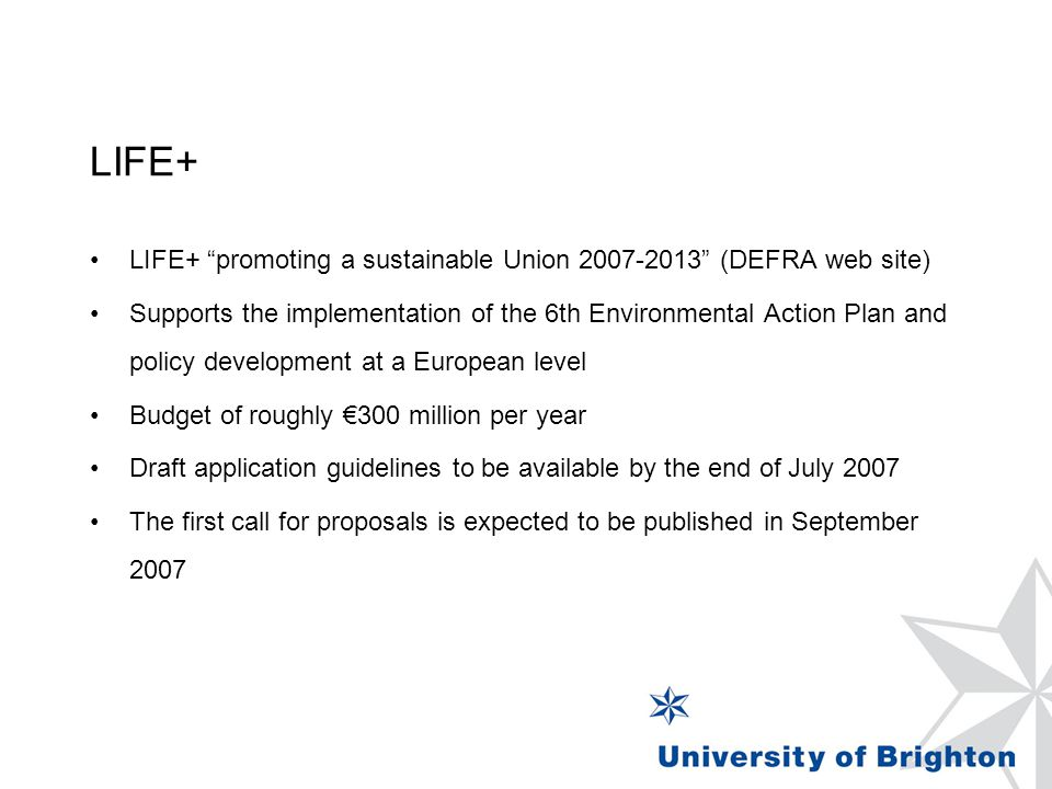 LIFE+ LIFE+ promoting a sustainable Union (DEFRA web site) Supports the implementation of the 6th Environmental Action Plan and policy development at a European level Budget of roughly €300 million per year Draft application guidelines to be available by the end of July 2007 The first call for proposals is expected to be published in September 2007