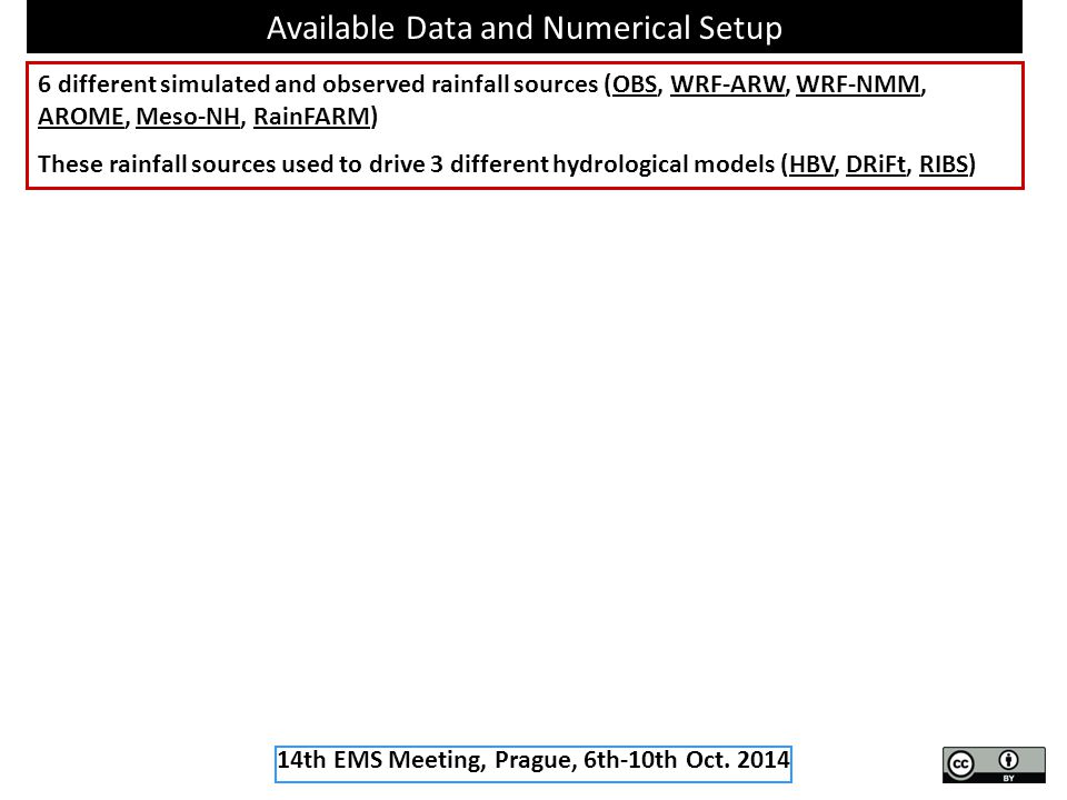 Available Data and Numerical Setup 6 different simulated and observed rainfall sources (OBS, WRF-ARW, WRF-NMM, AROME, Meso-NH, RainFARM) These rainfall sources used to drive 3 different hydrological models (HBV, DRiFt, RIBS) 14th EMS Meeting, Prague, 6th-10th Oct.