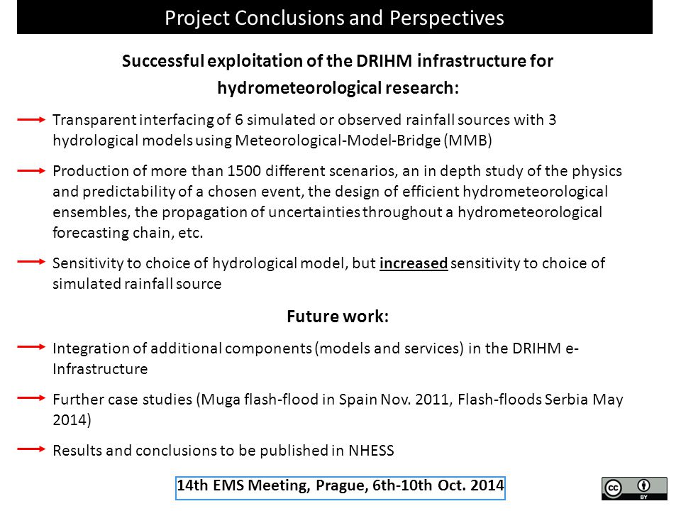 Project Conclusions and Perspectives Successful exploitation of the DRIHM infrastructure for hydrometeorological research: Transparent interfacing of 6 simulated or observed rainfall sources with 3 hydrological models using Meteorological-Model-Bridge (MMB) Production of more than 1500 different scenarios, an in depth study of the physics and predictability of a chosen event, the design of efficient hydrometeorological ensembles, the propagation of uncertainties throughout a hydrometeorological forecasting chain, etc.