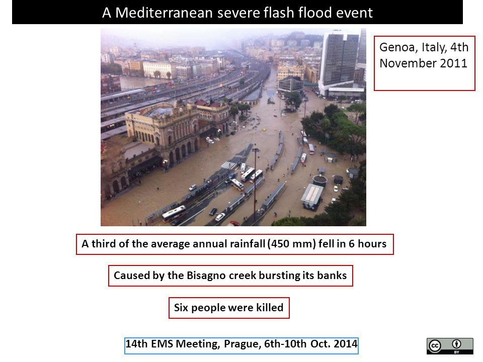 A Mediterranean severe flash flood event A third of the average annual rainfall (450 mm) fell in 6 hours Caused by the Bisagno creek bursting its banks Six people were killed Genoa, Italy, 4th November 2011 14th EMS Meeting, Prague, 6th-10th Oct.