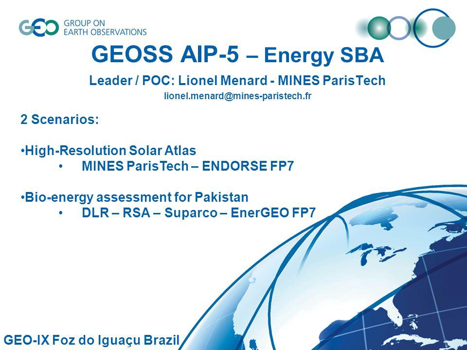 GEOSS AIP-5 – Energy SBA Leader / POC: Lionel Menard - MINES ParisTech lionel.menard@mines-paristech.fr GEO-IX Foz do Iguaçu Brazil 2 Scenarios: High-Resolution Solar Atlas MINES ParisTech – ENDORSE FP7 Bio-energy assessment for Pakistan DLR – RSA – Suparco – EnerGEO FP7