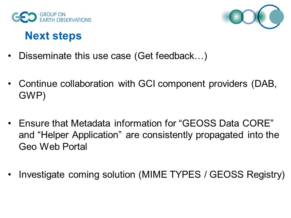Next steps Disseminate this use case (Get feedback…) Continue collaboration with GCI component providers (DAB, GWP) Ensure that Metadata information for GEOSS Data CORE and Helper Application are consistently propagated into the Geo Web Portal Investigate coming solution (MIME TYPES / GEOSS Registry)