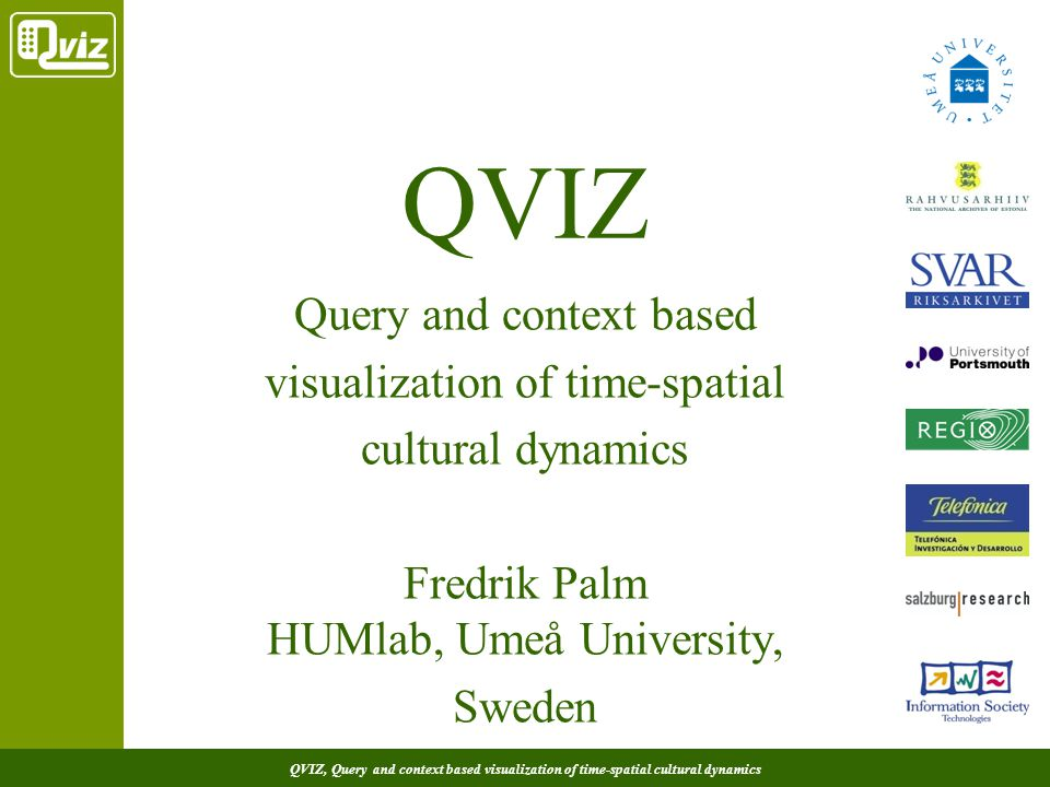 QVIZ, Query and context based visualization of time-spatial cultural dynamics QVIZ Query and context based visualization of time-spatial cultural dynamics Fredrik Palm HUMlab, Umeå University, Sweden