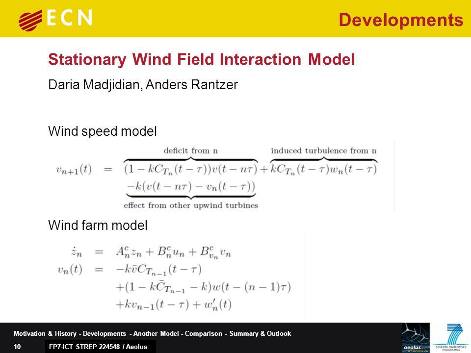 10 Motivation & History - Developments - Another Model - Comparison - Summary & Outlook Stationary Wind Field Interaction Model FP7-ICT STREP 224548 / Aeolus Daria Madjidian, Anders Rantzer Developments Wind speed model Wind farm model