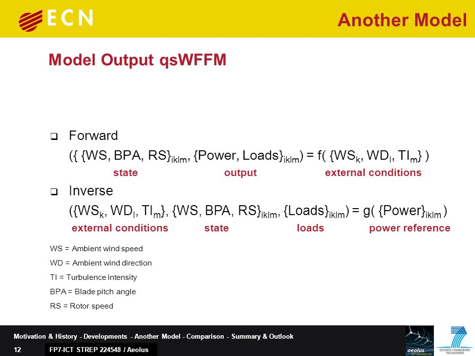 12 Motivation & History - Developments - Another Model - Comparison - Summary & Outlook Model Output qsWFFM FP7-ICT STREP 224548 / Aeolus  Forward ({ {WS, BPA, RS} iklm, {Power, Loads} iklm ) = f( {WS k, WD l, TI m } ) state output external conditions  Inverse ({WS k, WD l, TI m }, {WS, BPA, RS} iklm, {Loads} iklm ) = g( {Power} iklm ) external conditions state loads power reference WS = Ambient wind speed WD = Ambient wind direction TI = Turbulence intensity BPA = Blade pitch angle RS = Rotor speed Another Model