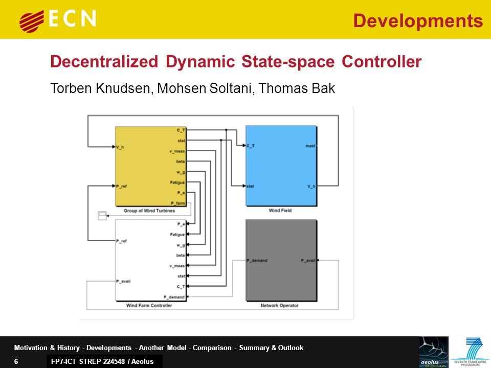 6 Motivation & History - Developments - Another Model - Comparison - Summary & Outlook Decentralized Dynamic State-space Controller FP7-ICT STREP 224548 / Aeolus Developments Torben Knudsen, Mohsen Soltani, Thomas Bak