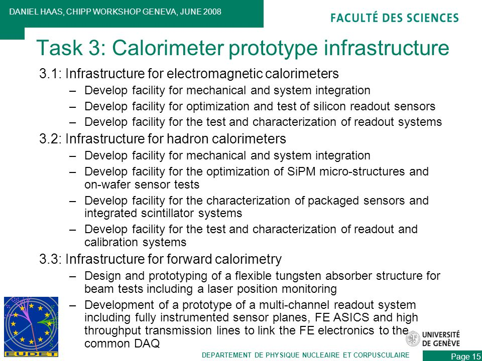 3.1: Infrastructure for electromagnetic calorimeters –Develop facility for mechanical and system integration –Develop facility for optimization and test of silicon readout sensors –Develop facility for the test and characterization of readout systems 3.2: Infrastructure for hadron calorimeters –Develop facility for mechanical and system integration –Develop facility for the optimization of SiPM micro-structures and on-wafer sensor tests –Develop facility for the characterization of packaged sensors and integrated scintillator systems –Develop facility for the test and characterization of readout and calibration systems 3.3: Infrastructure for forward calorimetry –Design and prototyping of a flexible tungsten absorber structure for beam tests including a laser position monitoring –Development of a prototype of a multi-channel readout system including fully instrumented sensor planes, FE ASICS and high throughput transmission lines to link the FE electronics to the common DAQ DEPARTEMENT DE PHYSIQUE NUCLEAIRE ET CORPUSCULAIRE DANIEL HAAS, CHIPP WORKSHOP GENEVA, JUNE 2008 Page 15 Task 3: Calorimeter prototype infrastructure