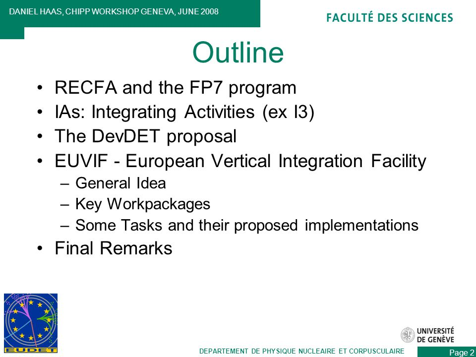 RECFA and the FP7 program IAs: Integrating Activities (ex I3) The DevDET proposal EUVIF - European Vertical Integration Facility –General Idea –Key Workpackages –Some Tasks and their proposed implementations Final Remarks DEPARTEMENT DE PHYSIQUE NUCLEAIRE ET CORPUSCULAIRE DANIEL HAAS, CHIPP WORKSHOP GENEVA, JUNE 2008 Page 2 Outline
