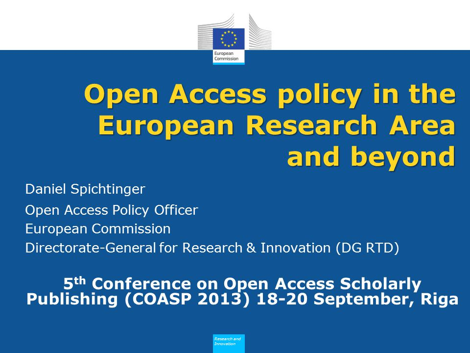 Research and Innovation Research and Innovation Daniel Spichtinger Open Access Policy Officer European Commission Directorate-General for Research & Innovation (DG RTD) 5 th Conference on Open Access Scholarly Publishing (COASP 2013) 18-20 September, Riga Open Access policy in the European Research Area and beyond
