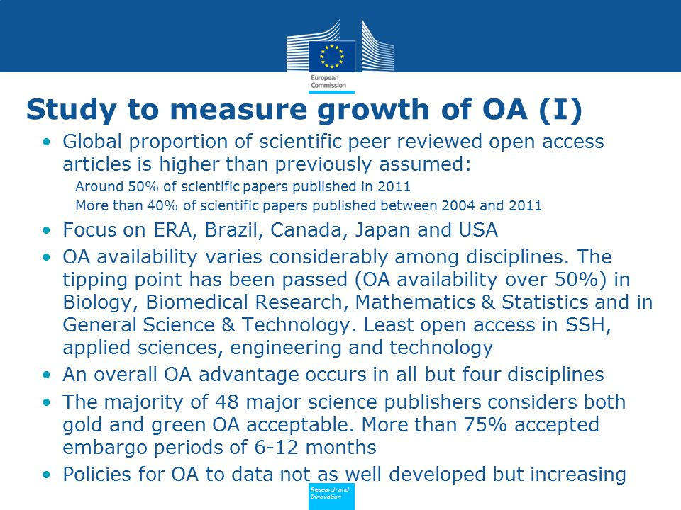 Policy Research and Innovation Research and Innovation Study to measure growth of OA (I) Global proportion of scientific peer reviewed open access articles is higher than previously assumed: Around 50% of scientific papers published in 2011 More than 40% of scientific papers published between 2004 and 2011 Focus on ERA, Brazil, Canada, Japan and USA OA availability varies considerably among disciplines.
