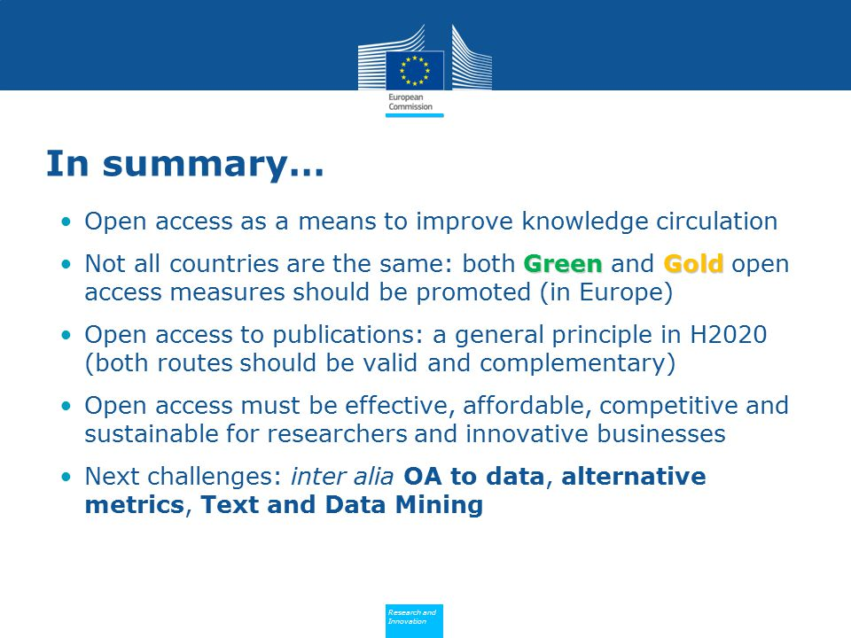 Policy Research and Innovation Research and Innovation In summary… Open access as a means to improve knowledge circulation Green GoldNot all countries are the same: both Green and Gold open access measures should be promoted (in Europe) Open access to publications: a general principle in H2020 (both routes should be valid and complementary) Open access must be effective, affordable, competitive and sustainable for researchers and innovative businesses Next challenges: inter alia OA to data, alternative metrics, Text and Data Mining