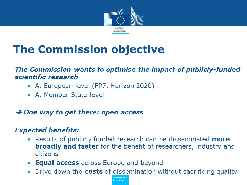Policy Research and Innovation Research and Innovation The Commission objective The Commission wants to optimise the impact of publicly-funded scientific research At European level (FP7, Horizon 2020) At Member State level  One way to get there: open access Expected benefits: Results of publicly funded research can be disseminated more broadly and faster for the benefit of researchers, industry and citizens Equal access across Europe and beyond Drive down the costs of dissemination without sacrificing quality