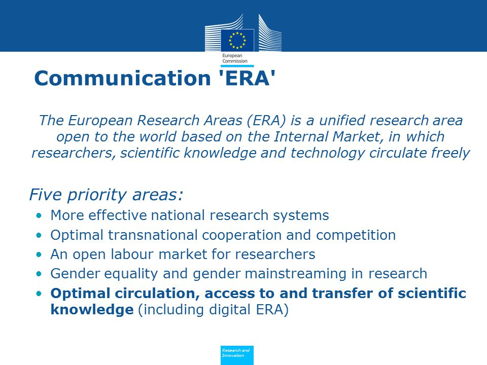 Policy Research and Innovation Research and Innovation Communication ERA The European Research Areas (ERA) is a unified research area open to the world based on the Internal Market, in which researchers, scientific knowledge and technology circulate freely Five priority areas: More effective national research systems Optimal transnational cooperation and competition An open labour market for researchers Gender equality and gender mainstreaming in research Optimal circulation, access to and transfer of scientific knowledge (including digital ERA)
